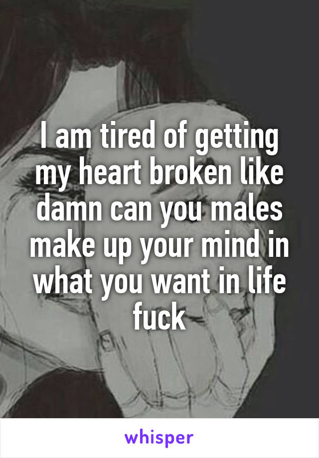 I am tired of getting my heart broken like damn can you males make up your mind in what you want in life fuck