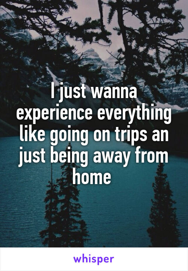 I just wanna experience everything like going on trips an just being away from home