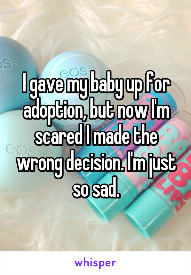 I gave my baby up for adoption, but now I'm scared I made the wrong decision. I'm just so sad.