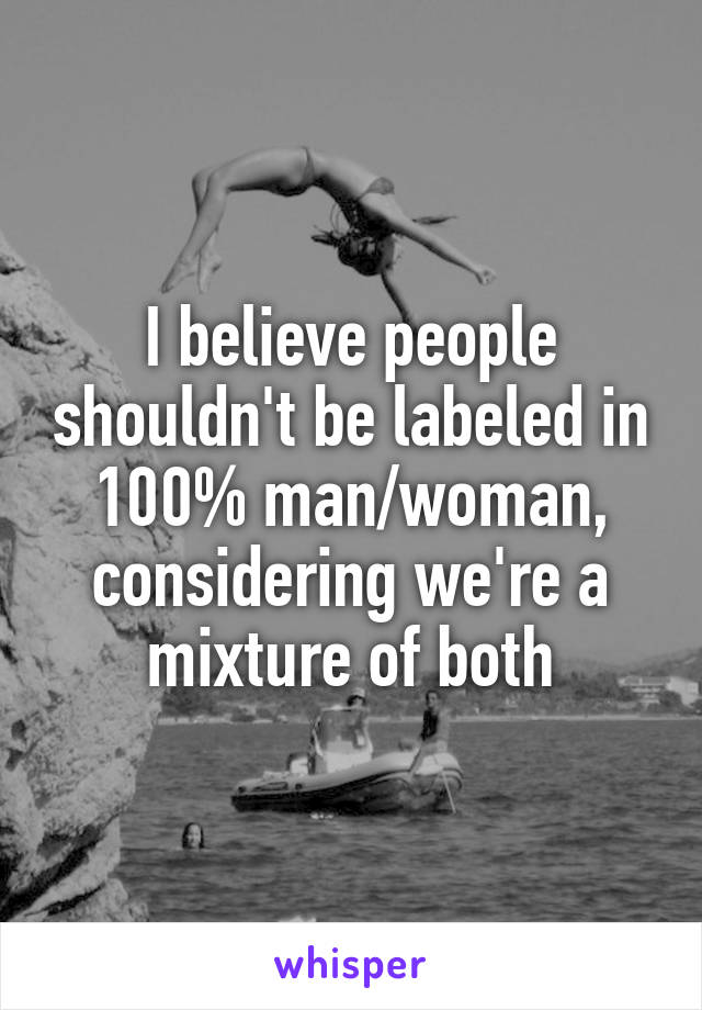 I believe people shouldn't be labeled in 100% man/woman, considering we're a mixture of both