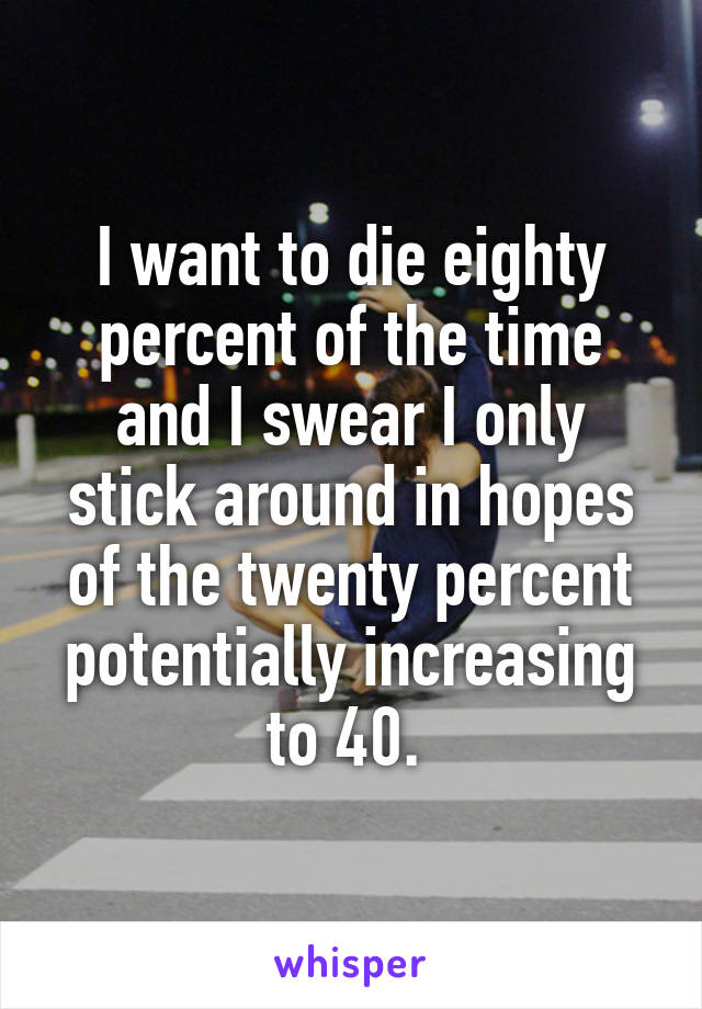 I want to die eighty percent of the time and I swear I only stick around in hopes of the twenty percent potentially increasing to 40.