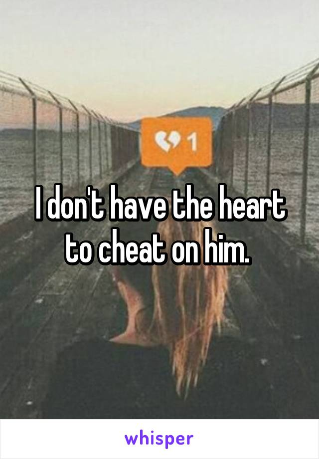 I don't have the heart to cheat on him.