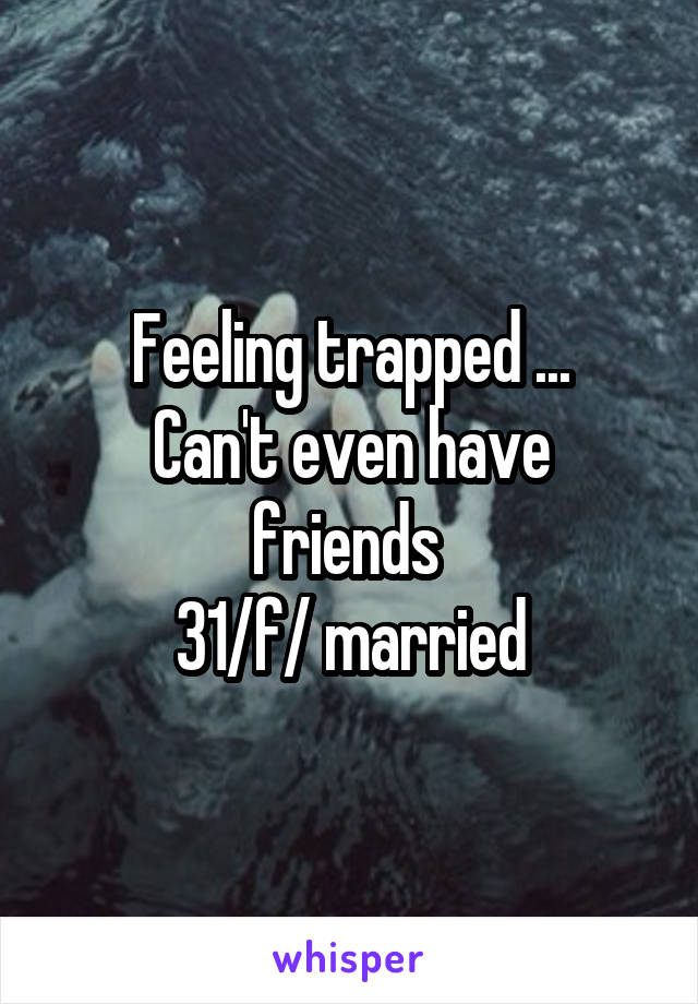 Feeling trapped ... Can't even have friends  31/f/ married