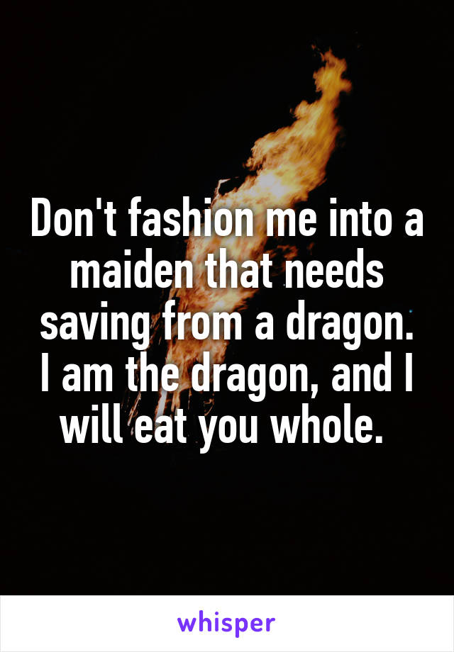 Don't fashion me into a maiden that needs saving from a dragon. I am the dragon, and I will eat you whole.