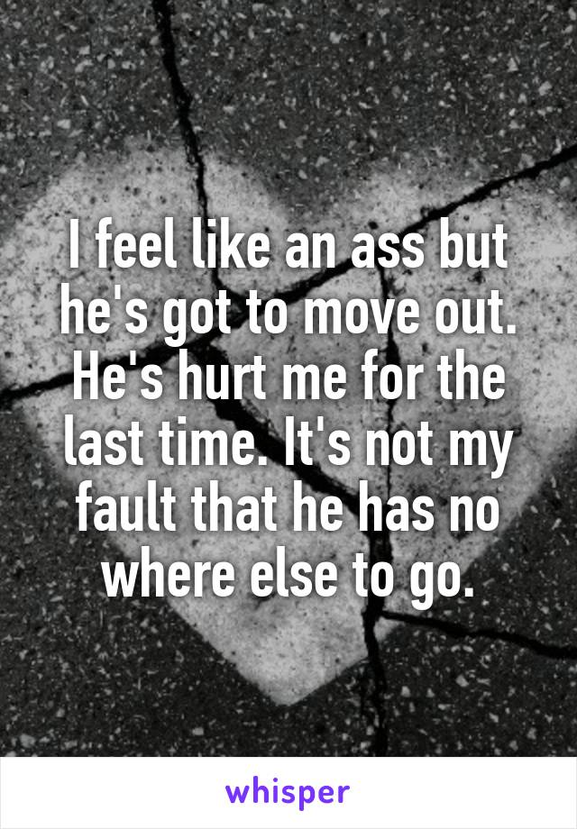 I feel like an ass but he's got to move out. He's hurt me for the last time. It's not my fault that he has no where else to go.