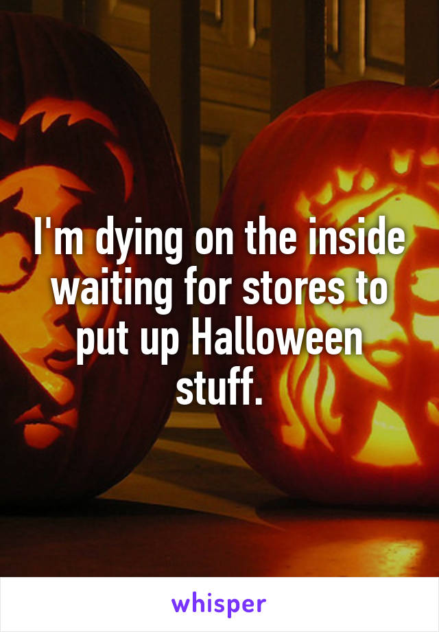 I'm dying on the inside waiting for stores to put up Halloween stuff.