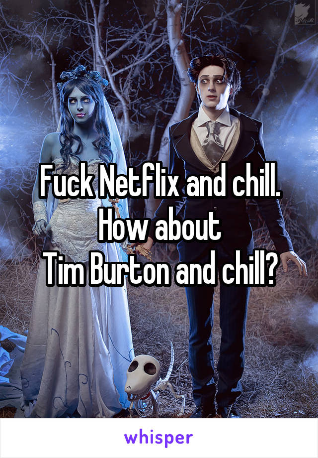 Fuck Netflix and chill. How about Tim Burton and chill?