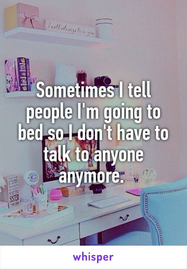 Sometimes I tell people I'm going to bed so I don't have to talk to anyone anymore.