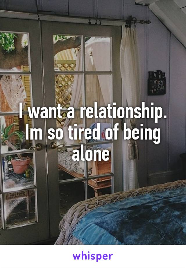 I want a relationship. Im so tired of being alone