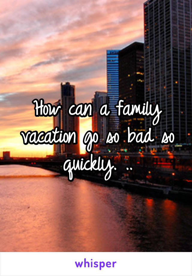 How can a family vacation go so bad so quickly. ..