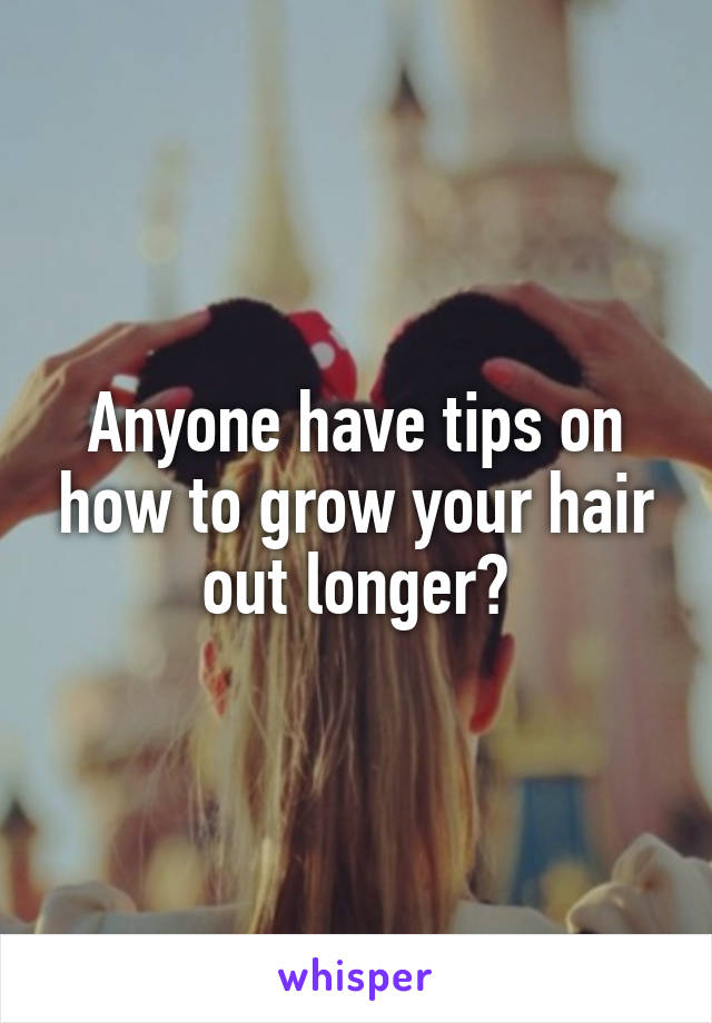 Anyone have tips on how to grow your hair out longer?