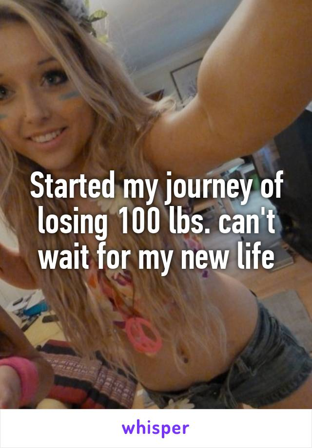Started my journey of losing 100 lbs. can't wait for my new life