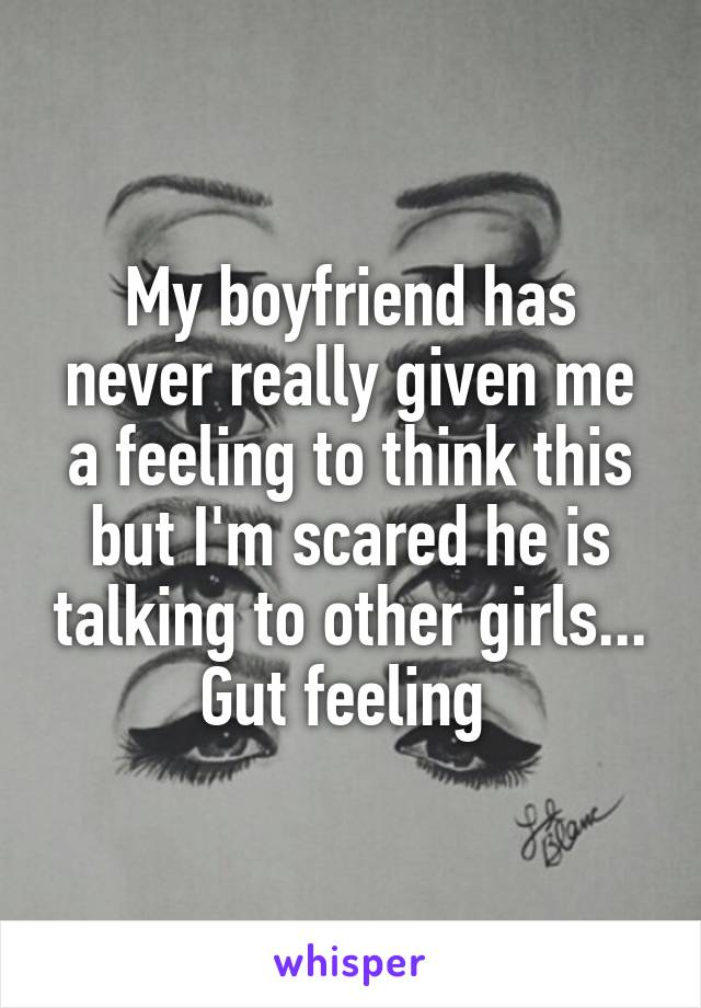 My boyfriend has never really given me a feeling to think this but I'm scared he is talking to other girls... Gut feeling