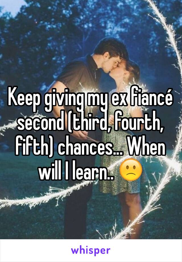 Keep giving my ex fiancé second (third, fourth, fifth) chances... When will I learn.. 🙁