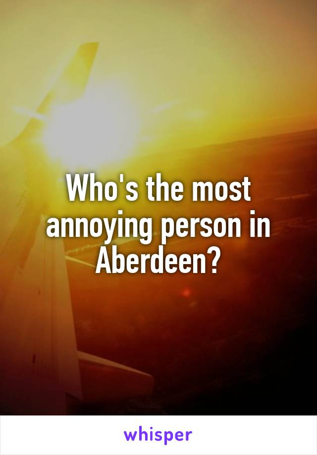 Who's the most annoying person in Aberdeen?