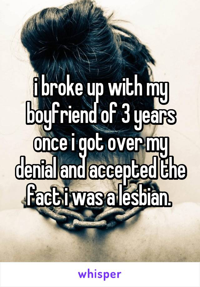 i broke up with my boyfriend of 3 years once i got over my denial and accepted the fact i was a lesbian.