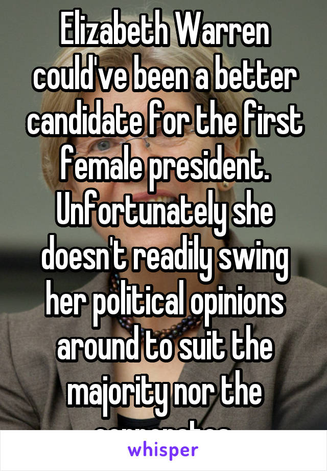 Elizabeth Warren could've been a better candidate for the first female president. Unfortunately she doesn't readily swing her political opinions around to suit the majority nor the corporates.