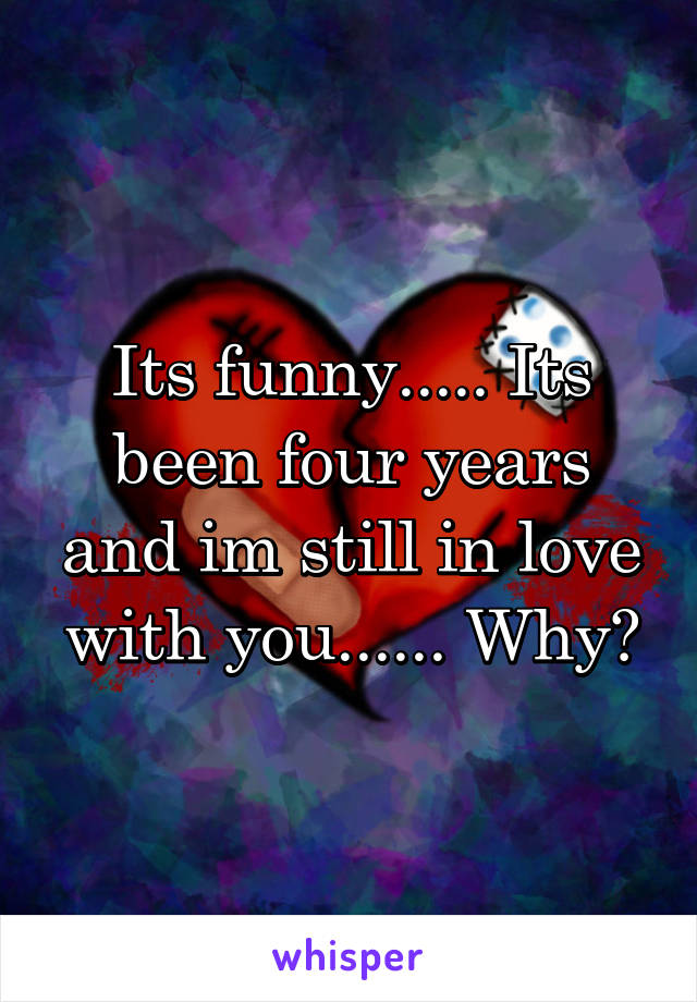 Its funny..... Its been four years and im still in love with you...... Why?