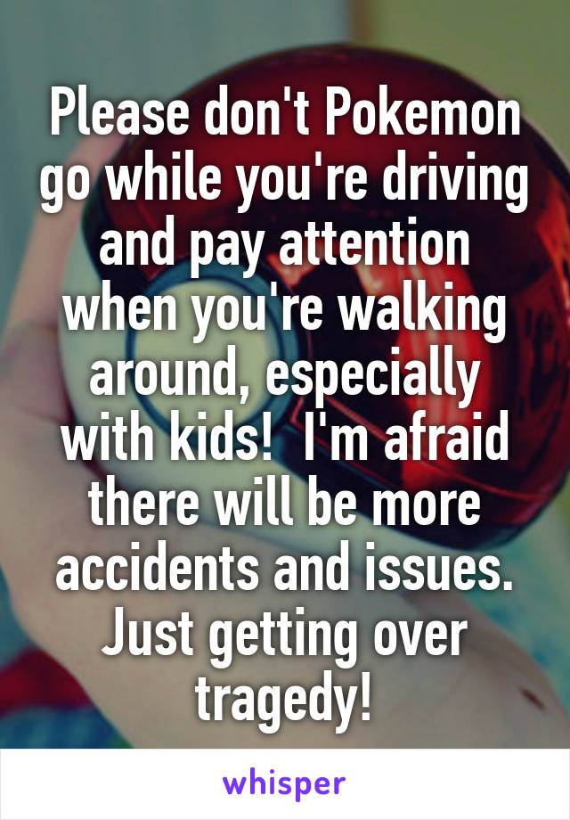Please don't Pokemon go while you're driving and pay attention when you're walking around, especially with kids!  I'm afraid there will be more accidents and issues. Just getting over tragedy!