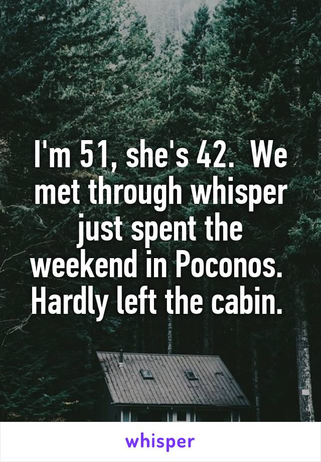 I'm 51, she's 42.  We met through whisper just spent the weekend in Poconos.  Hardly left the cabin.