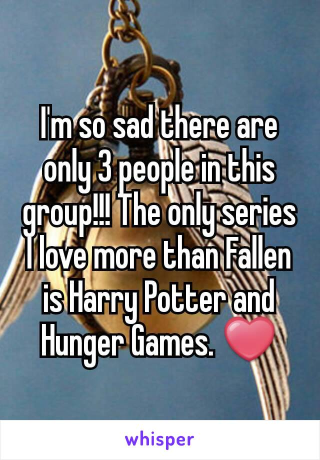 I'm so sad there are only 3 people in this group!!! The only series I love more than Fallen is Harry Potter and Hunger Games. ❤