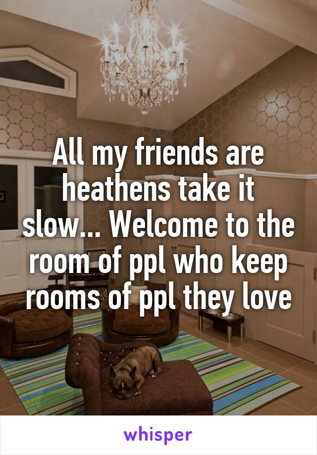 All my friends are heathens take it slow... Welcome to the room of ppl who keep rooms of ppl they love
