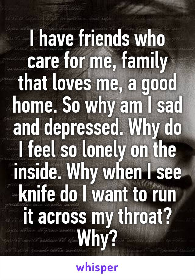 I have friends who care for me, family that loves me, a good home. So why am I sad and depressed. Why do I feel so lonely on the inside. Why when I see knife do I want to run it across my throat? Why?