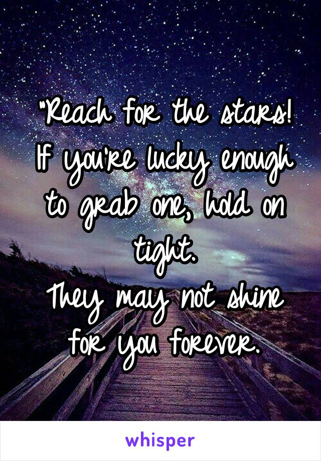 """Reach for the stars! If you're lucky enough to grab one, hold on tight. They may not shine for you forever."