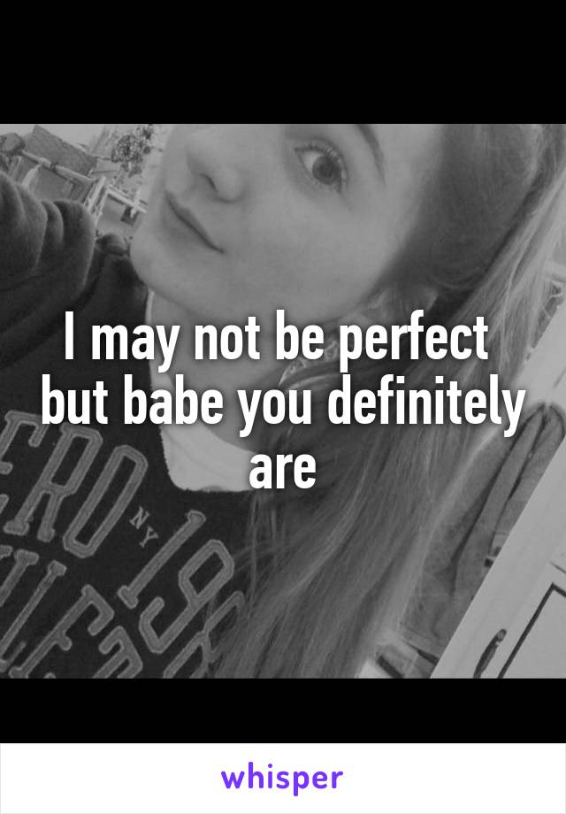 I may not be perfect  but babe you definitely are