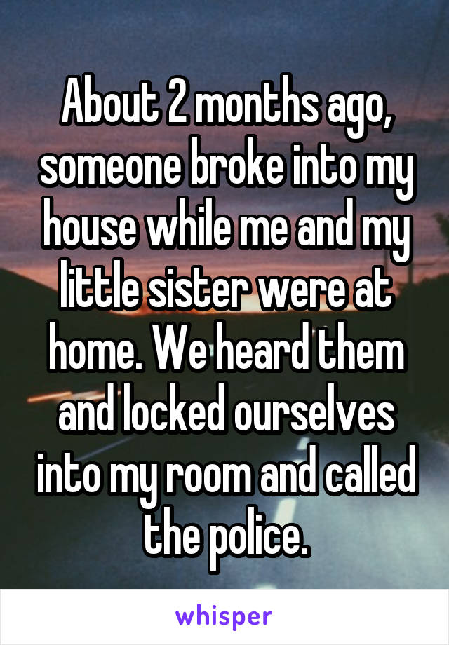About 2 months ago, someone broke into my house while me and my little sister were at home. We heard them and locked ourselves into my room and called the police.