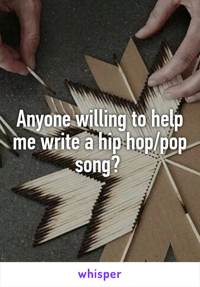 Anyone willing to help me write a hip hop/pop song?