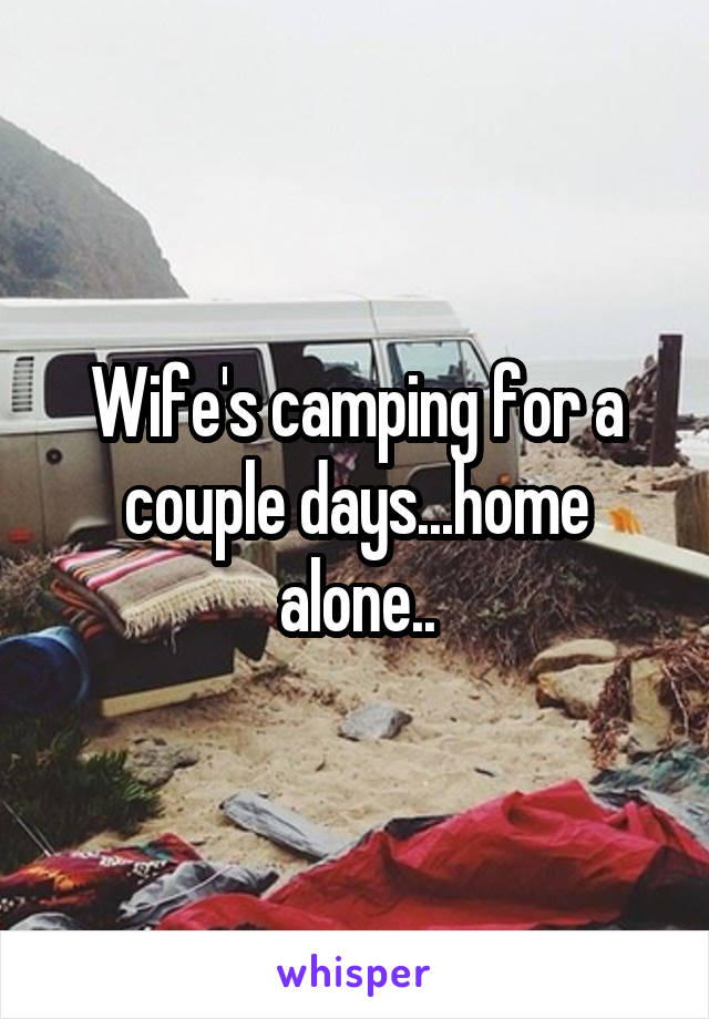 Wife's camping for a couple days...home alone..