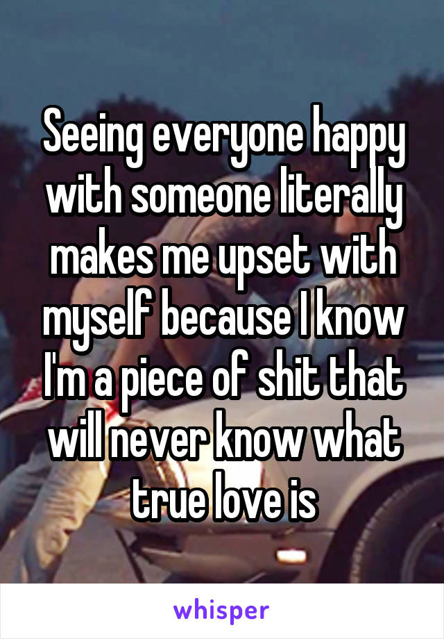 Seeing everyone happy with someone literally makes me upset with myself because I know I'm a piece of shit that will never know what true love is