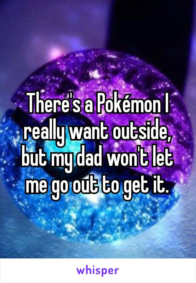 There's a Pokémon I really want outside, but my dad won't let me go out to get it.