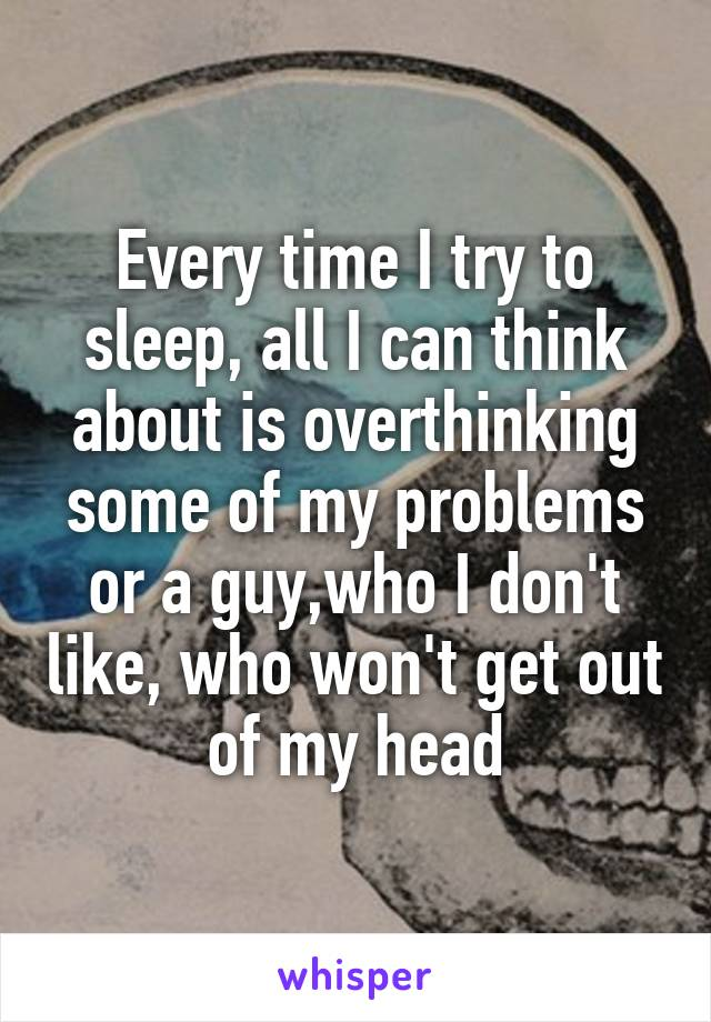 Every time I try to sleep, all I can think about is overthinking some of my problems or a guy,who I don't like, who won't get out of my head