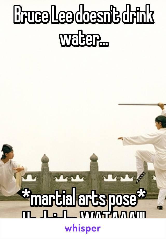 Bruce Lee doesn't drink water...       *martial arts pose* He drinks WATAAA!!!