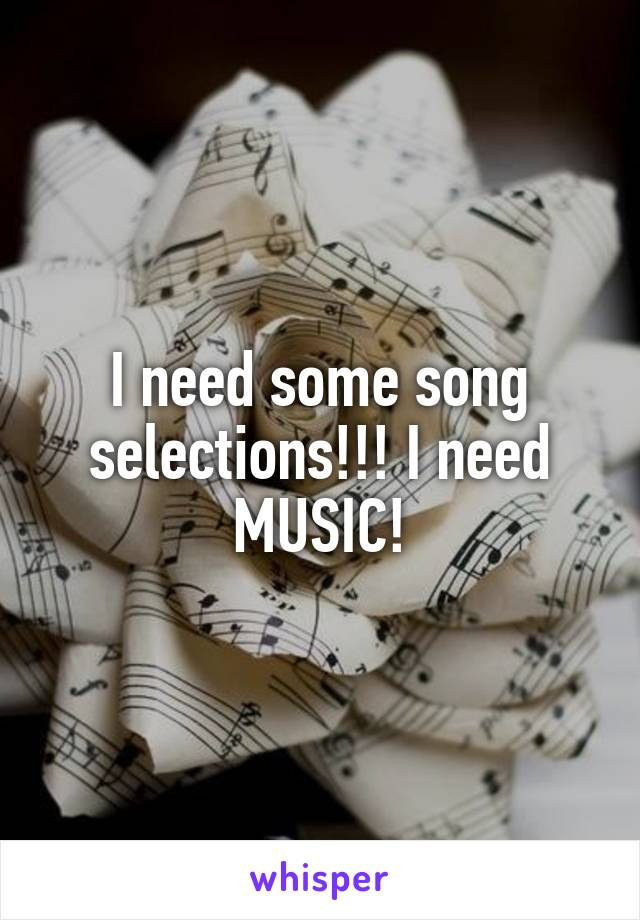 I need some song selections!!! I need MUSIC!