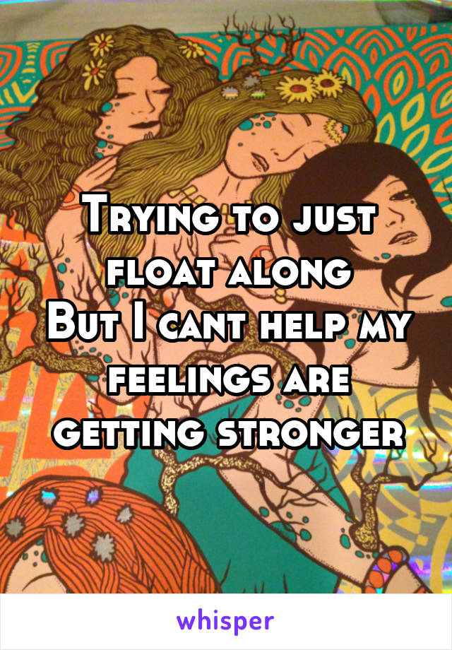 Trying to just float along But I cant help my feelings are getting stronger