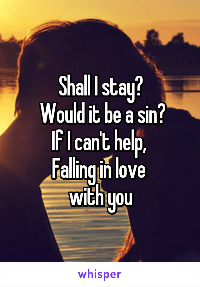 Shall I stay?  Would it be a sin?  If I can't help,   Falling in love  with you