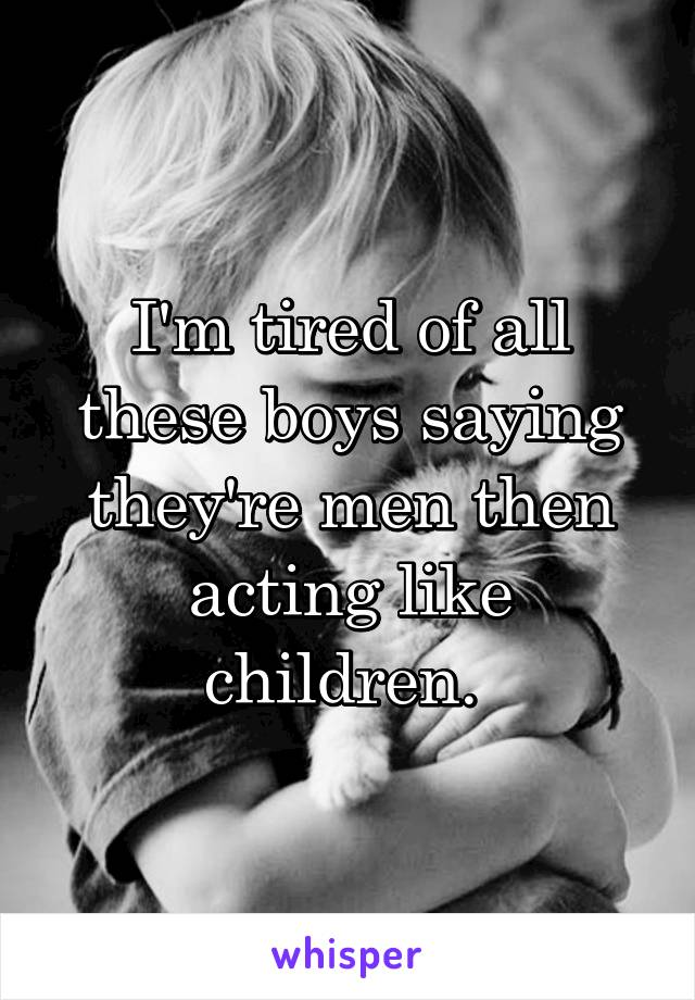 I'm tired of all these boys saying they're men then acting like children.