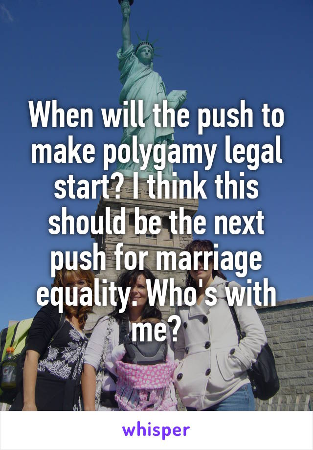 When will the push to make polygamy legal start? I think this should be the next push for marriage equality. Who's with me?