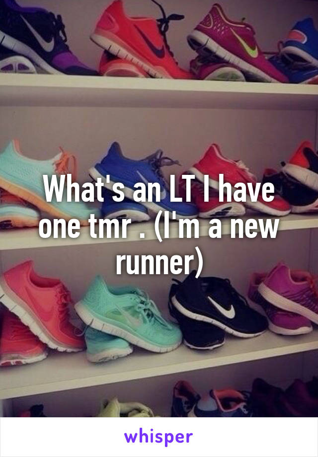 What's an LT I have one tmr . (I'm a new runner)