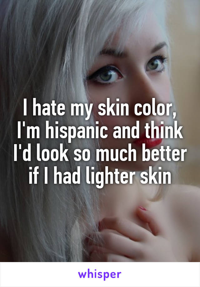 I hate my skin color, I'm hispanic and think I'd look so much better if I had lighter skin