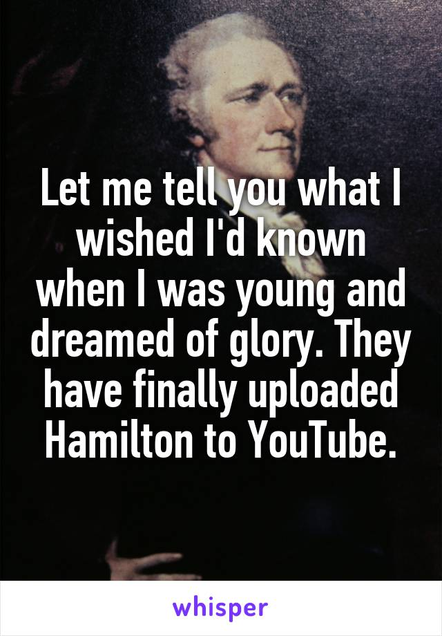 Let me tell you what I wished I'd known when I was young and dreamed of glory. They have finally uploaded Hamilton to YouTube.