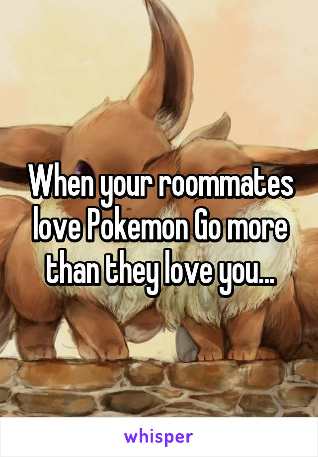 When your roommates love Pokemon Go more than they love you...