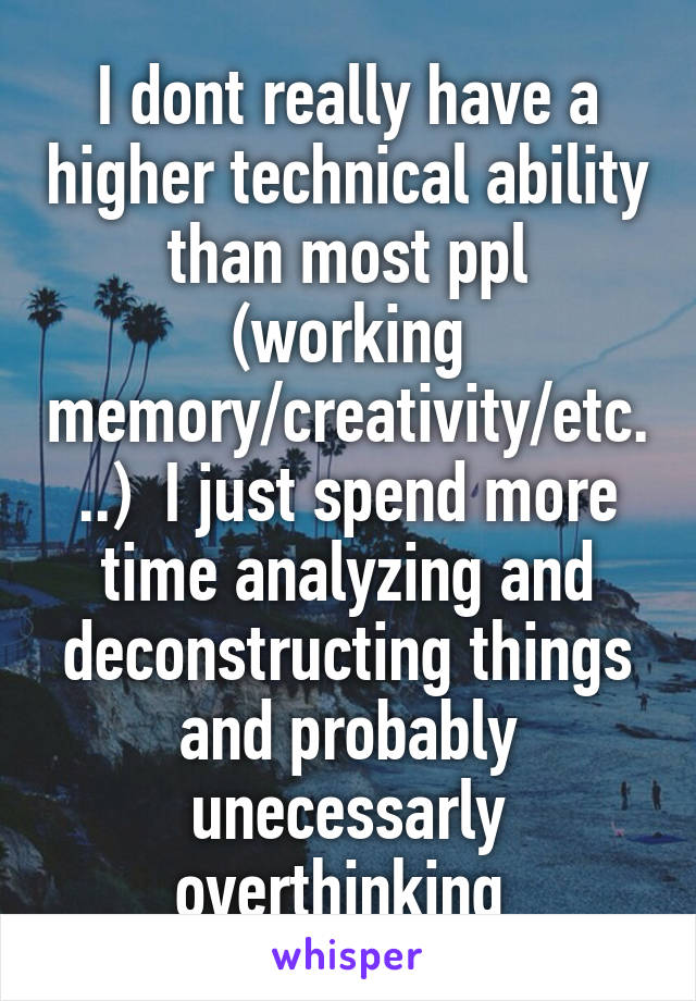 I dont really have a higher technical ability than most ppl (working memory/creativity/etc...)  I just spend more time analyzing and deconstructing things and probably unecessarly overthinking