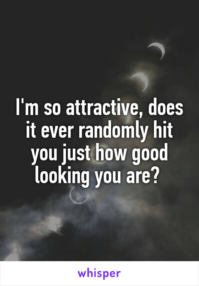 I'm so attractive, does it ever randomly hit you just how good looking you are?
