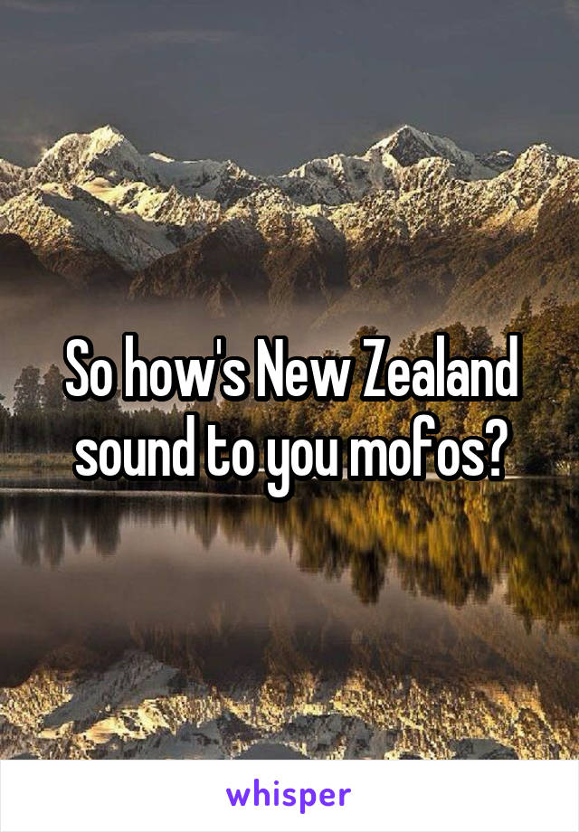 So how's New Zealand sound to you mofos?