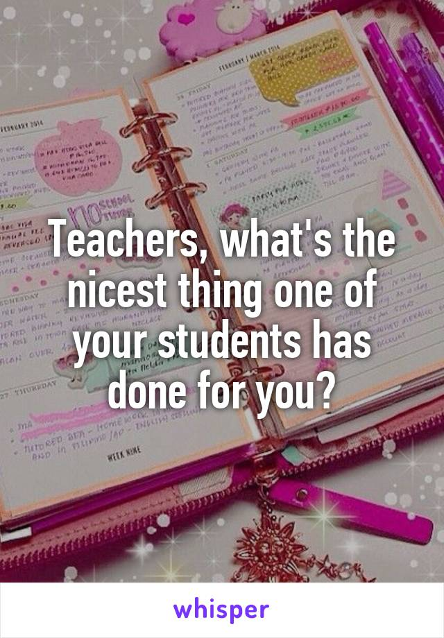 Teachers, what's the nicest thing one of your students has done for you?