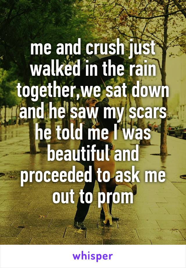 me and crush just walked in the rain together,we sat down and he saw my scars he told me I was beautiful and proceeded to ask me out to prom